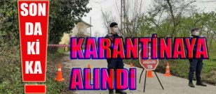 ORDU AKKUŞ ÇAYIRALAN MAHALLESİ KARANTİNAYA ALINDI