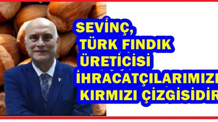 Sevinç, Türk fındık üreticisi ihracatçılarımızın da kırmızı çizgisidir